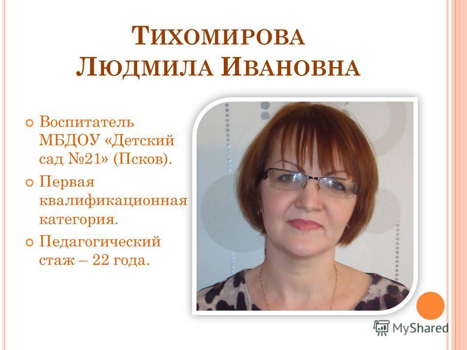 Т ИХОМИРОВА Л ЮДМИЛА И ВАНОВНА Воспитатель МБДОУ «Детский сад 21» (Псков). Первая квалификационная категория. Педагогический стаж – 22 года.