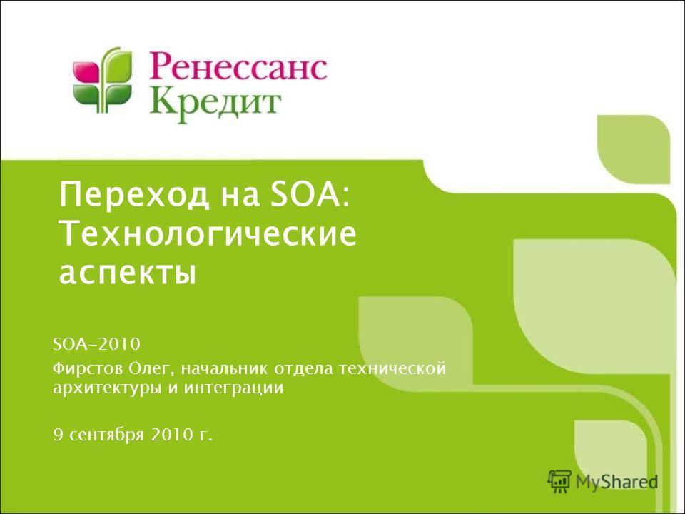 Переход на SOA: Технологические аспекты SOA-2010 Фирстов Олег, начальник отдела технической архитектуры и интеграции 9 сентября 2010 г.