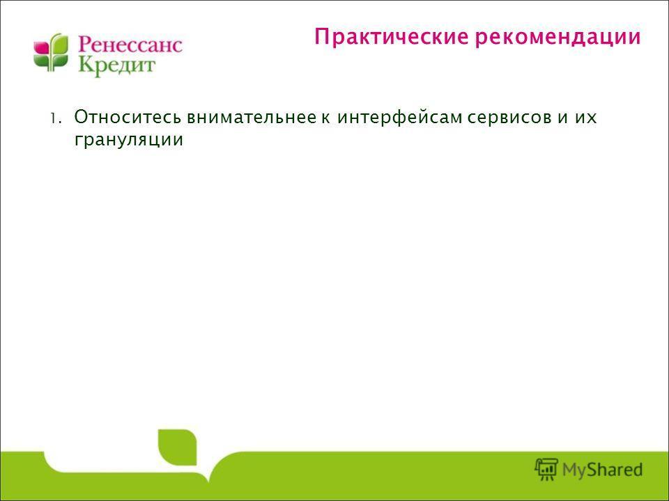 Практические рекомендации 1. Относитесь внимательнее к интерфейсам сервисов и их грануляции