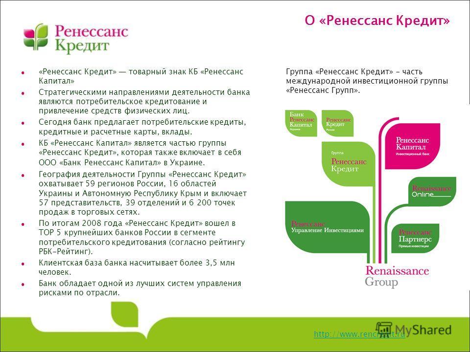 О «Ренессанс Кредит» http://www.rencredit.ru «Ренессанс Кредит» товарный знак КБ «Ренессанс Капитал» Стратегическими направлениями деятельности банка являются потребительское кредитование и привлечение средств физических лиц. Сегодня банк предлагает