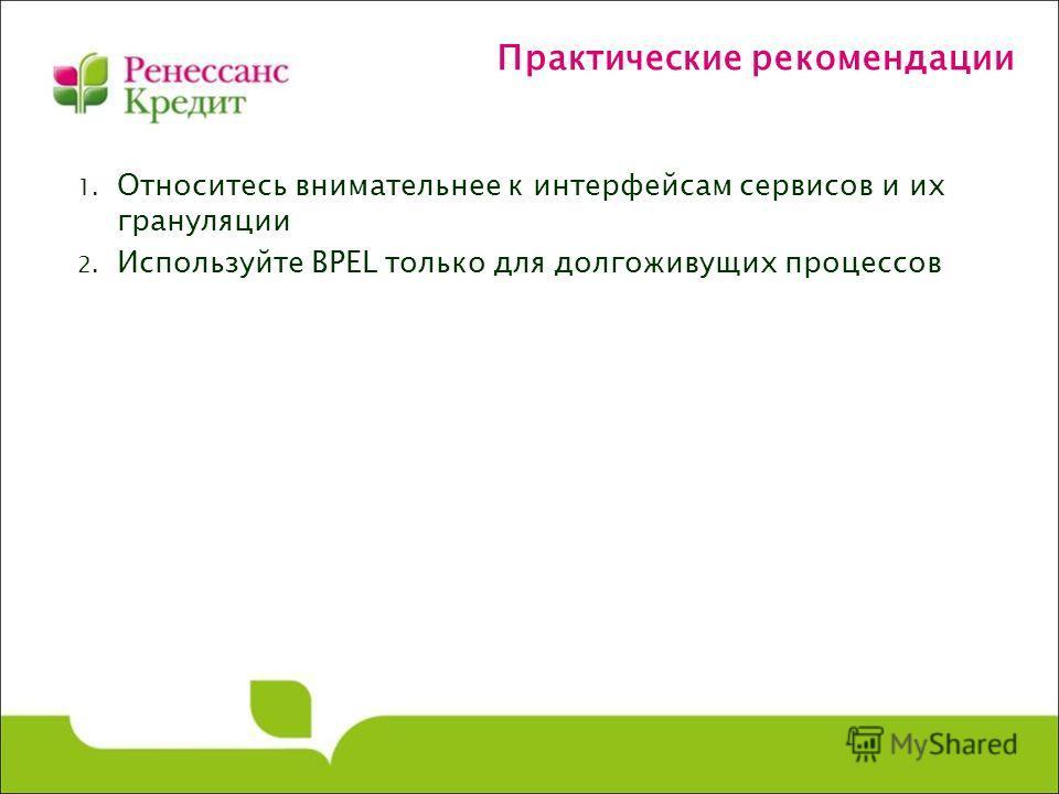 Практические рекомендации 1. Относитесь внимательнее к интерфейсам сервисов и их грануляции 2. Используйте BPEL только для долгоживущих процессов