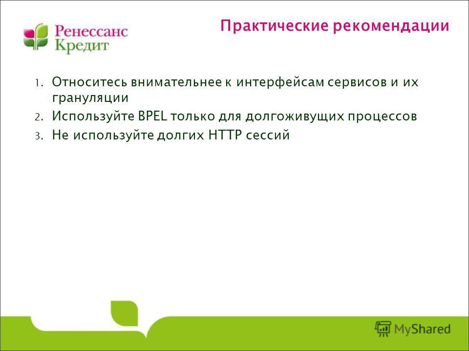 Практические рекомендации 1. Относитесь внимательнее к интерфейсам сервисов и их грануляции 2. Используйте BPEL только для долгоживущих процессов 3. Не используйте долгих HTTP сессий