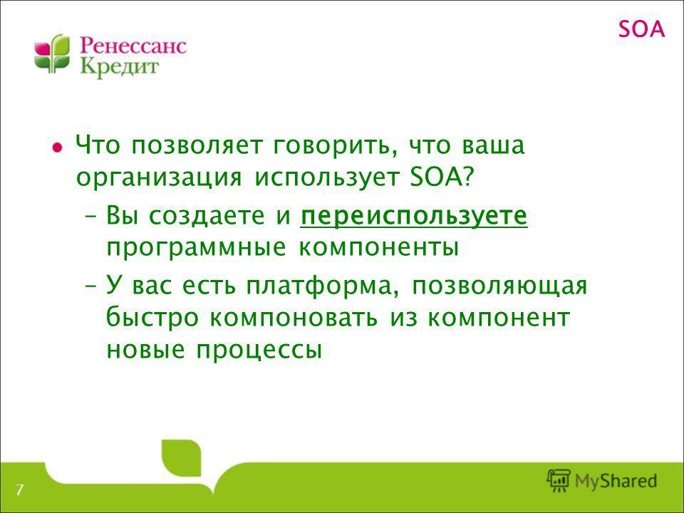 SOA Что позволяет говорить, что ваша организация использует SOA? –Вы создаете и переиспользуете программные компоненты –У вас есть платформа, позволяющая быстро компоновать из компонент новые процессы 7