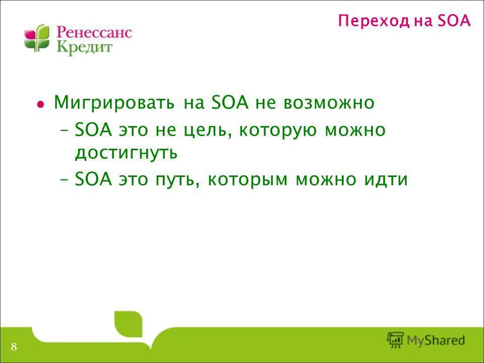 Переход на SOA Мигрировать на SOA не возможно –SOA это не цель, которую можно достигнуть –SOA это путь, которым можно идти 8