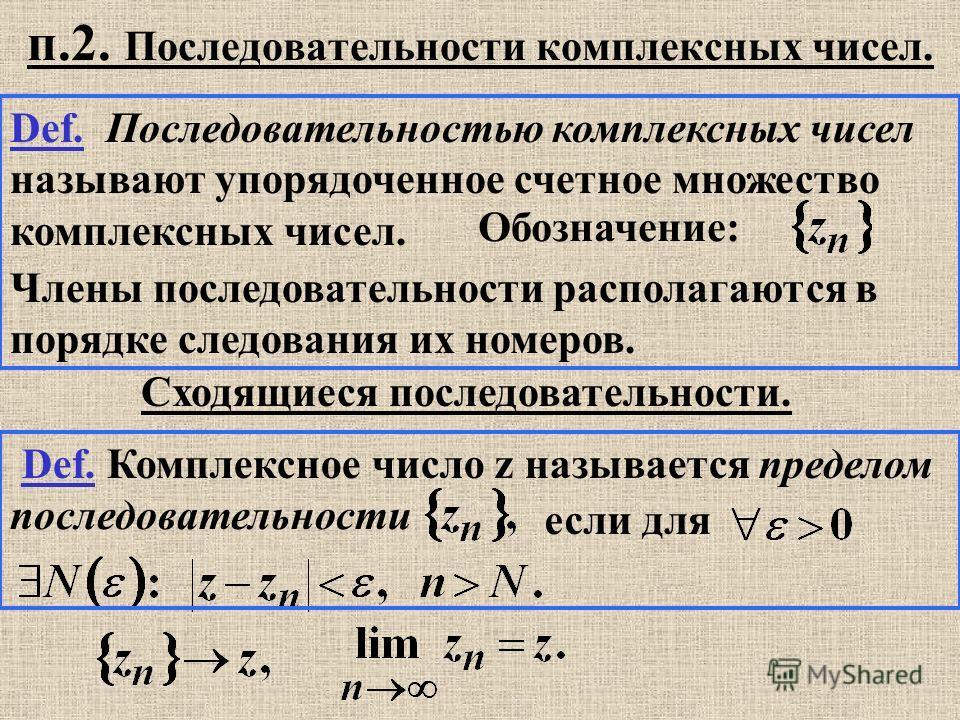 Def. Последовательностью комплексных чисел называют упорядоченное счетное множество комплексных чисел. Члены последовательности располагаются в порядке следования их номеров. Обозначение: Сходящиеся последовательности. Def. Комплексное число z называ