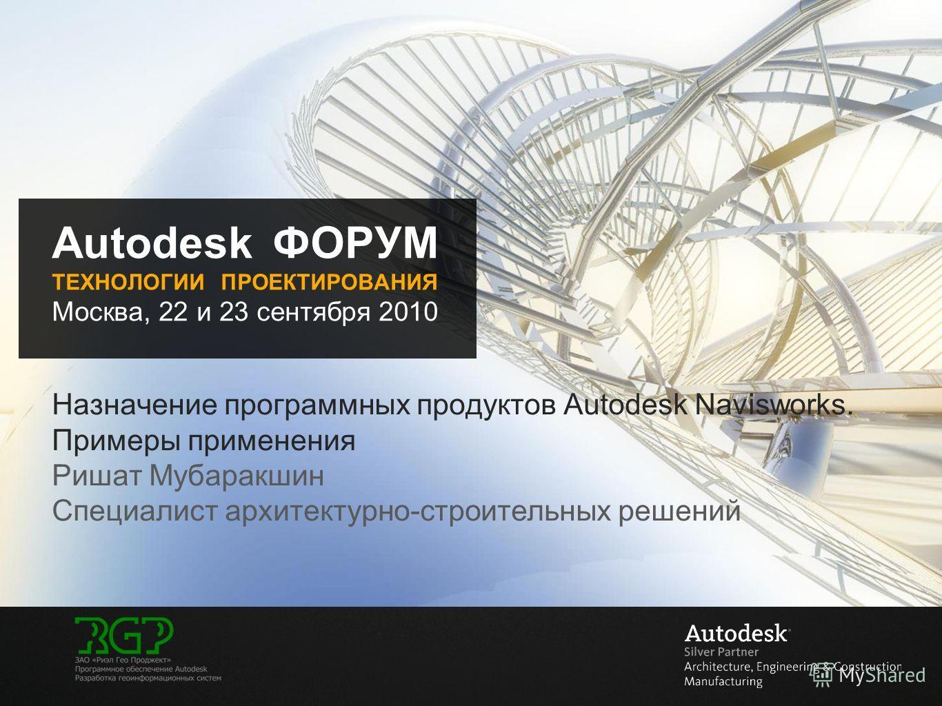 Autodesk ФОРУМ ТЕХНОЛОГИИ ПРОЕКТИРОВАНИЯ Москва, 22 и 23 сентября 2010 Назначение программных продуктов Autodesk Navisworks. Примеры применения Ришат Мубаракшин Специалист архитектурно-строительных решений