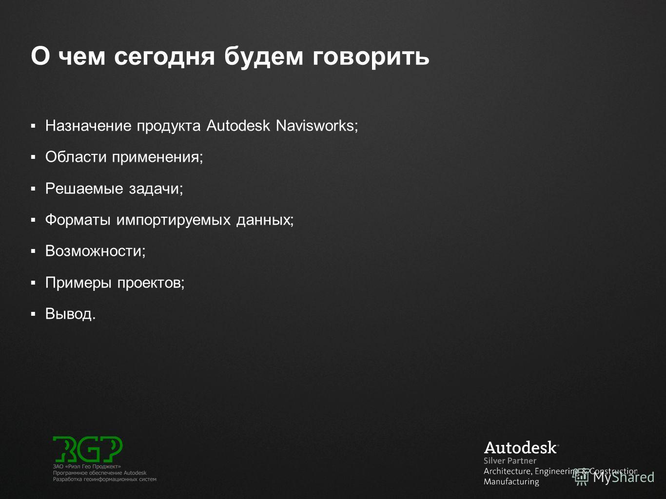 О чем сегодня будем говорить Назначение продукта Autodesk Navisworks; Области применения; Решаемые задачи; Форматы импортируемых данных; Возможности; Примеры проектов; Вывод.
