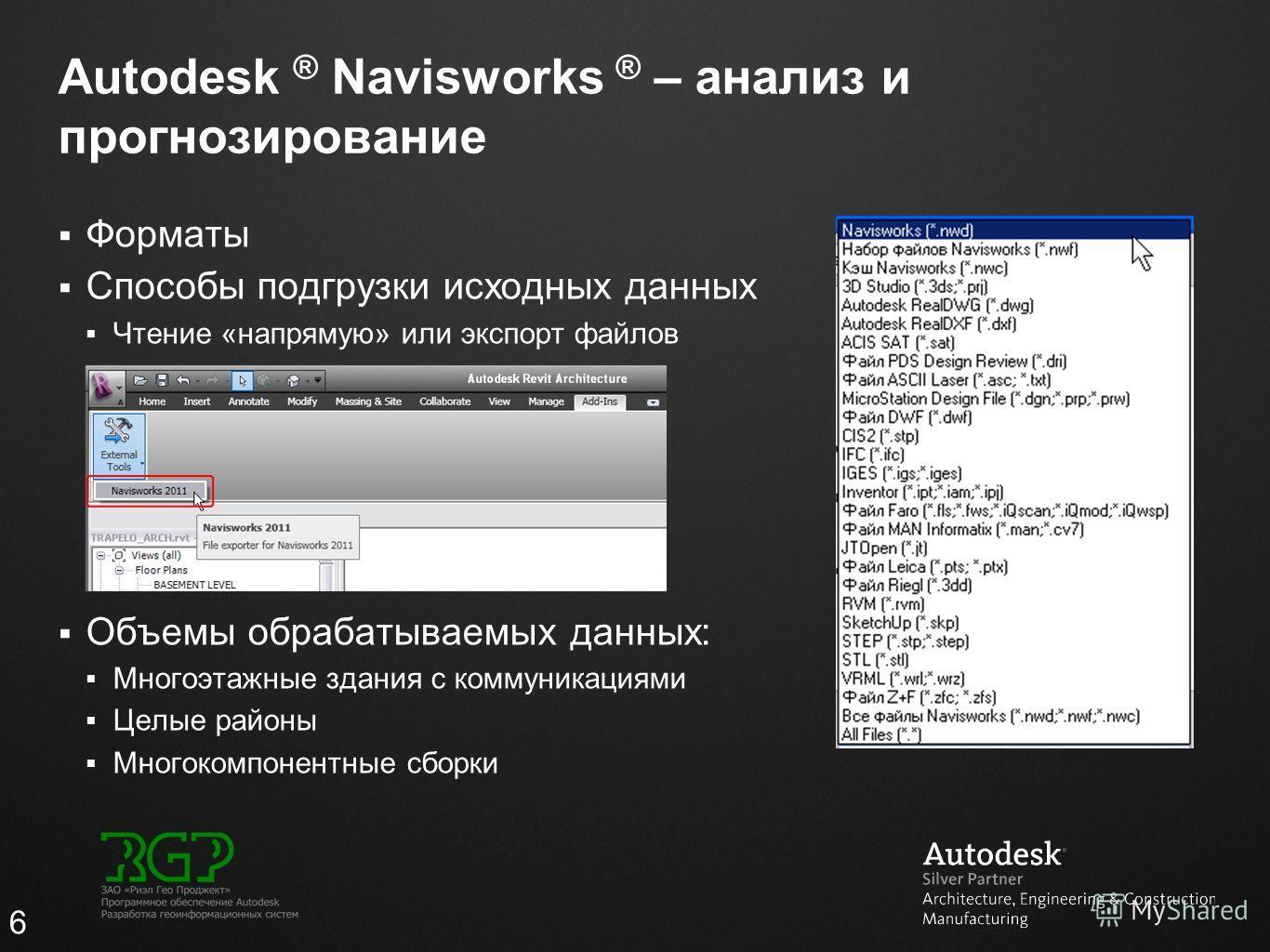 Autodesk ® Navisworks ® – анализ и прогнозирование Форматы Способы подгрузки исходных данных Чтение «напрямую» или экспорт файлов Объемы обрабатываемых данных: Многоэтажные здания с коммуникациями Целые районы Многокомпонентные сборки 6