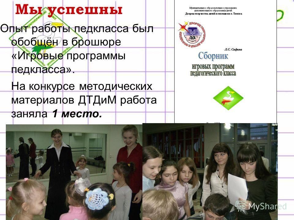 Мы успешны Опыт работы педкласса был обобщён в брошюре «Игровые программы педкласса». На конкурсе методических материалов ДТДиМ работа заняла 1 место.