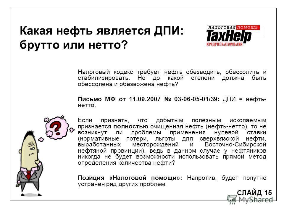 Какая нефть является ДПИ: брутто или нетто? СЛАЙД 15 Налоговый кодекс требует нефть обезводить, обессолить и стабилизировать. Но до какой степени должна быть обессолена и обезвожена нефть? Письмо МФ от 11.09.2007 03-06-05-01/39: ДПИ = нефть- нетто. Е