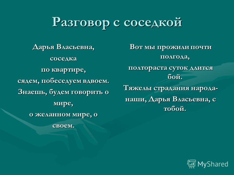 Разговор с соседкой Дарья Власьевна, соседка по квартире, сядем, побеседуем вдвоем. Знаешь, будем говорить о мире, о желанном мире, о своем. Вот мы прожили почти полгода, полтораста суток длится бой. Тяжелы страдания народа- наши, Дарья Власьевна, с