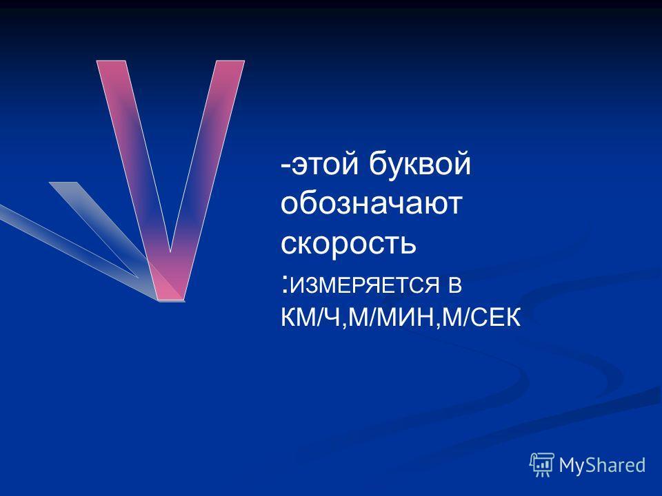 -этой буквой обозначают скорость : ИЗМЕРЯЕТСЯ В КМ/Ч,М/МИН,М/СЕК