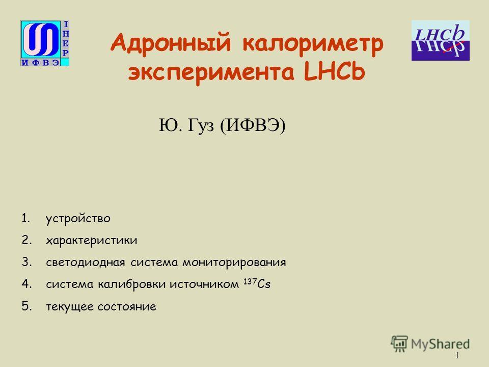 1 Адронный калориметр эксперимента LHCb Ю. Гуз (ИФВЭ) 1.устройство 2.характеристики 3.светодиодная система мониторирования 4.система калибровки источником 137 Cs 5.текущее состояние