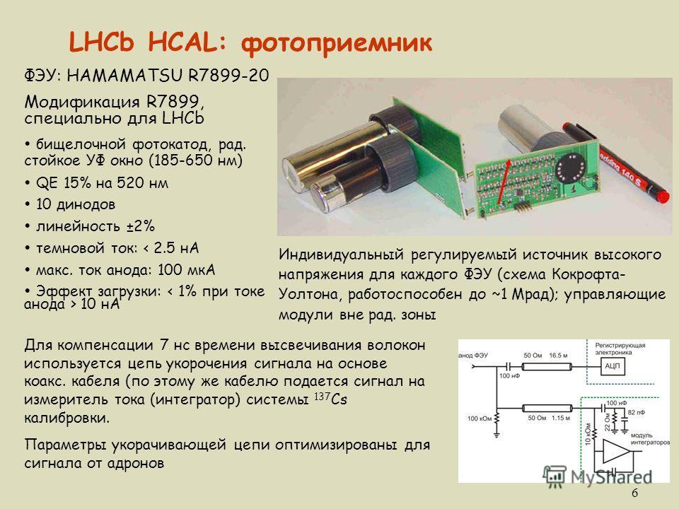 6 LHCb HCAL: фотоприемник ФЭУ: HAMAMATSU R7899-20 Модификация R7899, специально для LHCb Ÿ бищелочной фотокатод, рад. стойкое УФ окно (185-650 нм) Ÿ QE 15% на 520 нм Ÿ 10 динодов Ÿ линейность ±2% Ÿ темновой ток: < 2.5 нА Ÿ макс. ток анода: 100 мкА Ÿ