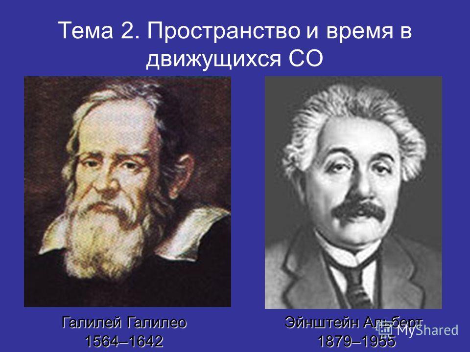 Тема 2. Пространство и время в движущихся СО Галилей Галилео 1564–1642 Эйнштейн Альберт 1879–1955