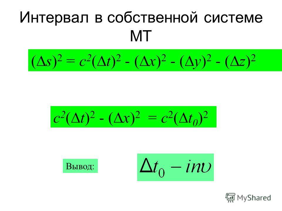 Интервал в собственной системе МТ ( s) 2 = c 2 ( t) 2 - ( x) 2 - ( y) 2 - ( z) 2 c 2 ( t) 2 - ( x) 2 = c 2 ( t 0 ) 2 Вывод: