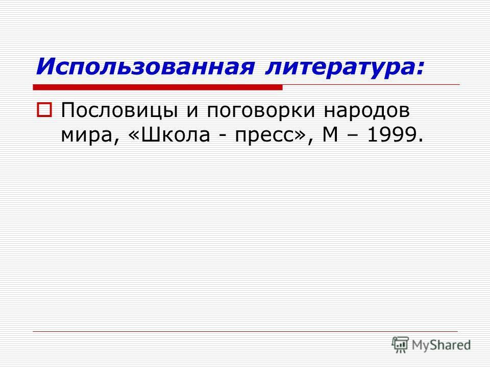 Использованная литература: Пословицы и поговорки народов мира, «Школа - пресс», М – 1999.