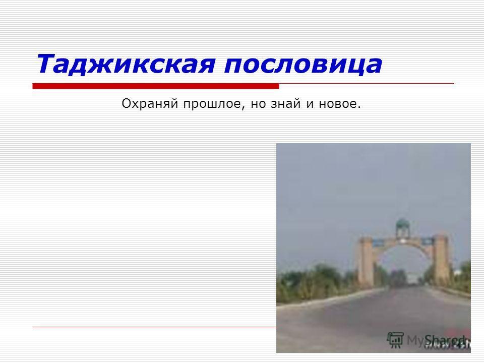 Таджикская пословица Охраняй прошлое, но знай и новое.
