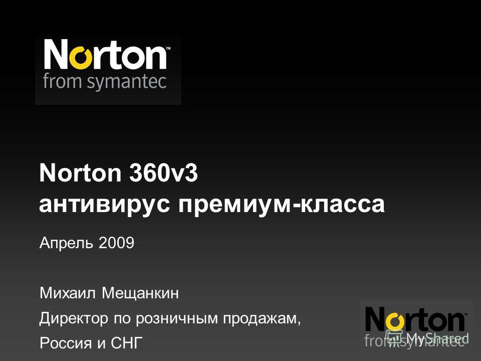 Norton 360v3 антивирус премиум-класса Апрель 2009 Михаил Мещанкин Директор по розничным продажам, Россия и СНГ