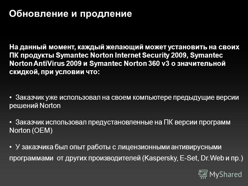 Обновление и продление На данный момент, каждый желающий может установить на своих ПК продукты Symantec Norton Internet Security 2009, Symantec Norton AntiVirus 2009 и Symantec Norton 360 v3 о значительной скидкой, при условии что: Заказчик уже испол