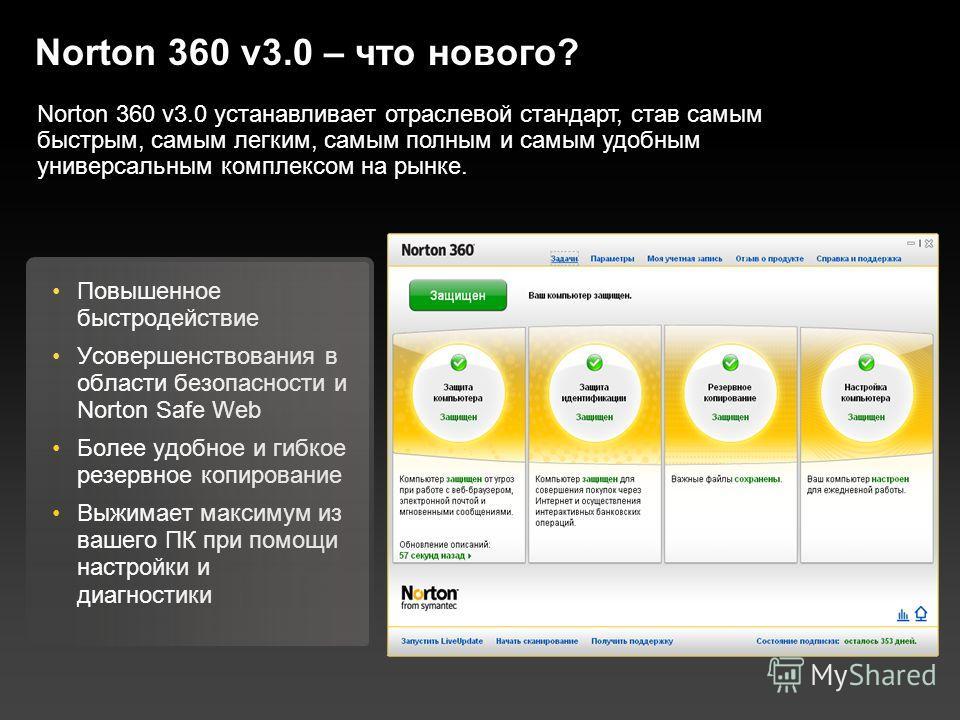Norton 360 v3.0 – что нового? Повышенное быстродействие Усовершенствования в области безопасности и Norton Safe Web Более удобное и гибкое резервное копирование Выжимает максимум из вашего ПК при помощи настройки и диагностики Norton 360 v3.0 устанав
