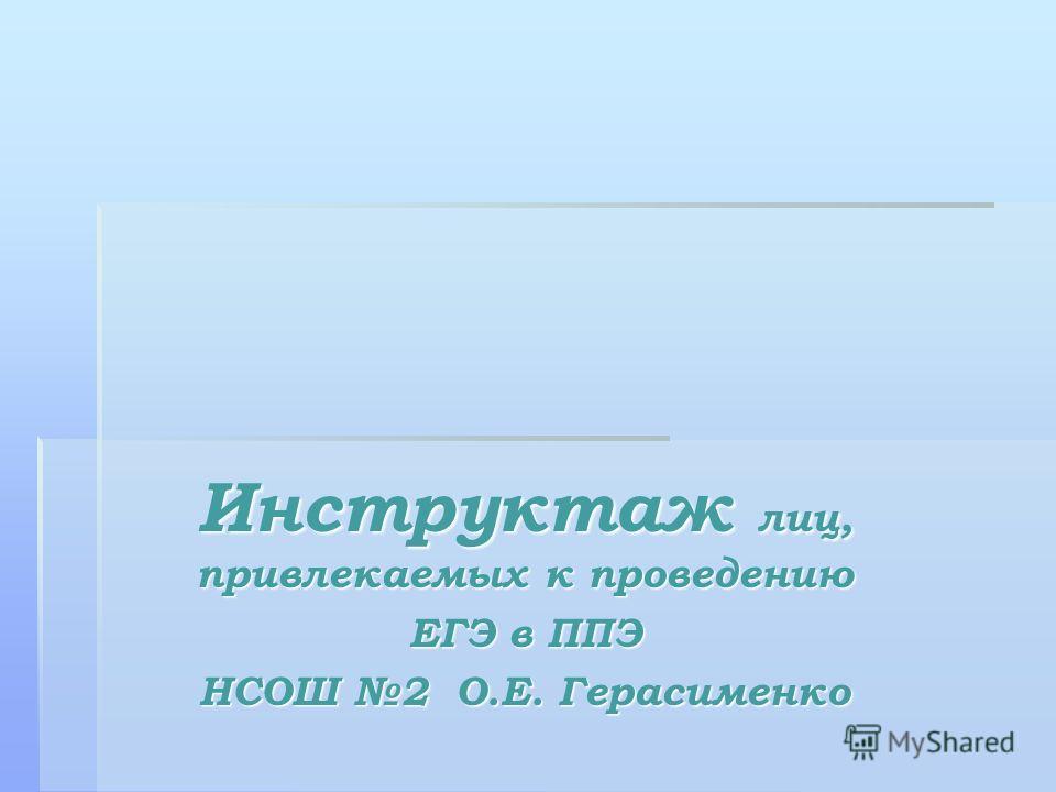 Инструктаж лиц, привлекаемых к проведению ЕГЭ в ППЭ НСОШ 2 О.Е. Герасименко