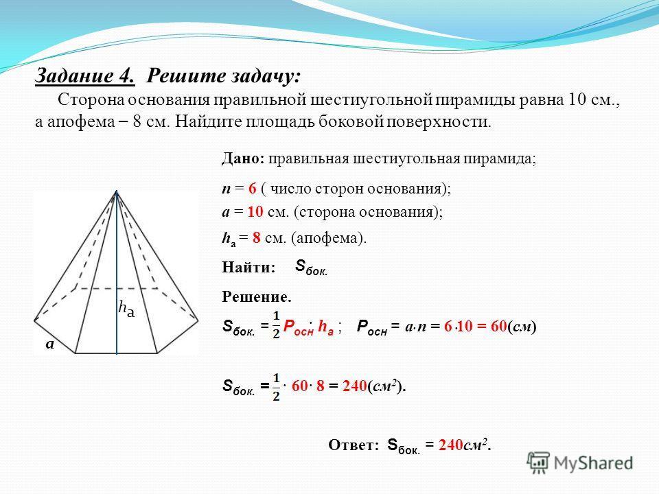 Задание 4. Решите задачу: Сторона основания правильной шестиугольной пирамиды равна 10 см., а апофема – 8 см. Найдите площадь боковой поверхности. Дано: правильная шестиугольная пирамида; п = 6 ( число сторон основания); а = 10 см. (сторона основания