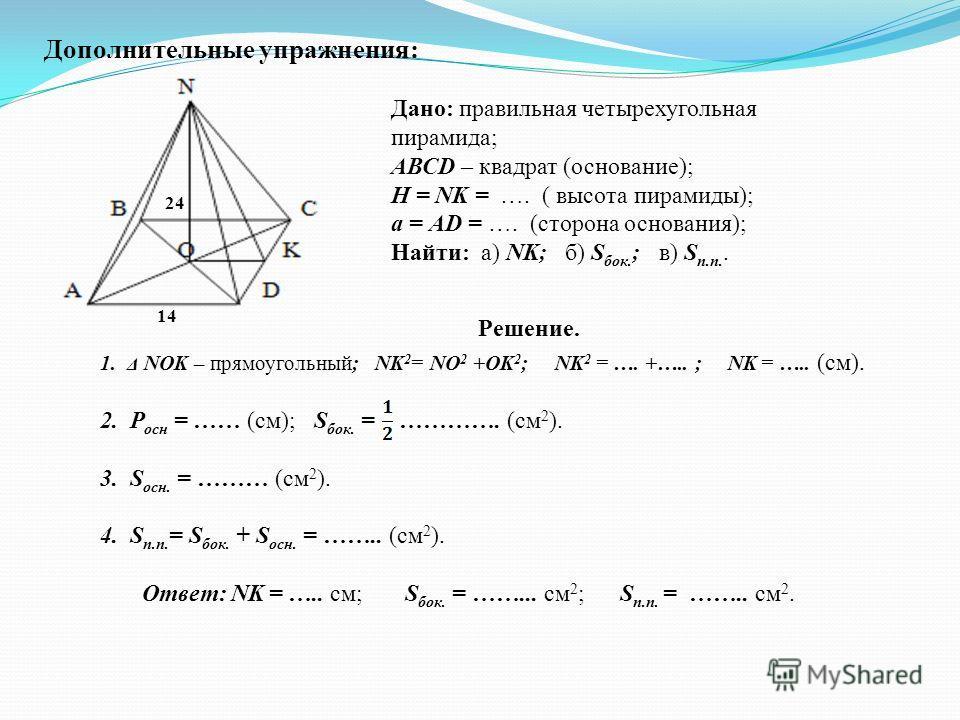 Дополнительные упражнения: 24 14 Дано: правильная четырехугольная пирамида; АВСD – квадрат (основание); Н = NK = …. ( высота пирамиды); а = АD = …. (сторона основания); Найти: а) NK; б) S бок. ; в) S п.п.. Решение. 1. Δ NOK – прямоугольный; NK 2 = NO