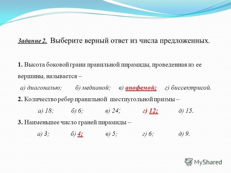 Задание 2. Выберите верный ответ из числа предложенных. 1. Высота боковой грани правильной пирамиды, проведенная из ее вершины, называется – а) диагональю; б) медианой; в) апофемой; г) биссектрисой. 2. Количество ребер правильной шестиугольной призмы