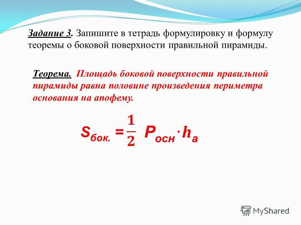 Задание 3. Запишите в тетрадь формулировку и формулу теоремы о боковой поверхности правильной пирамиды. Теорема. Площадь боковой поверхности правильной пирамиды равна половине произведения периметра основания на апофему. S бок. = Р осн haha