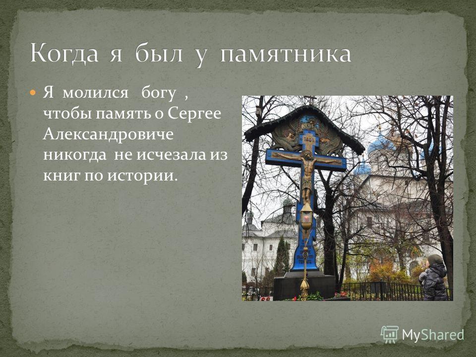 Я молился богу, чтобы память о Сергее Александровиче никогда не исчезала из книг по истории.