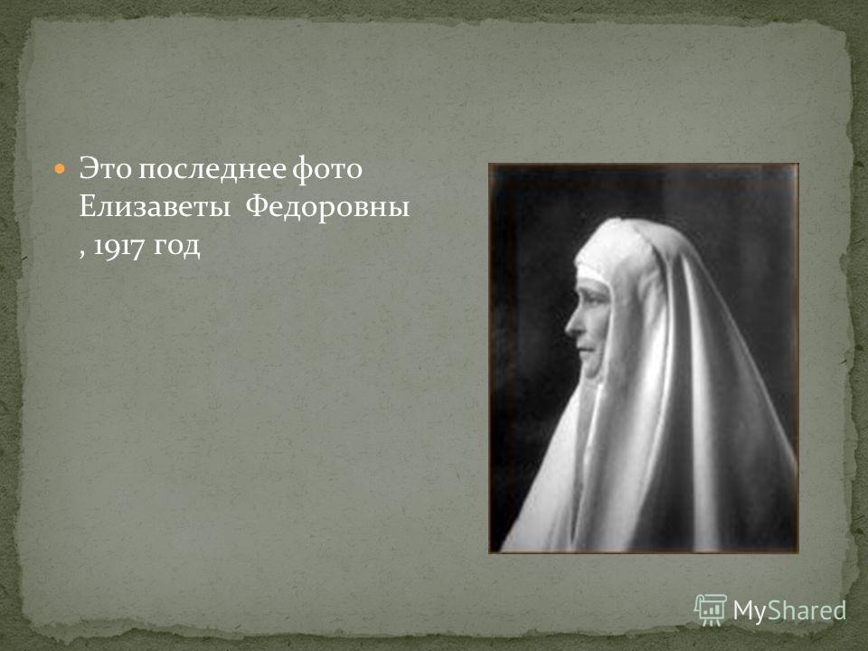 Это последнее фото Елизаветы Федоровны, 1917 год
