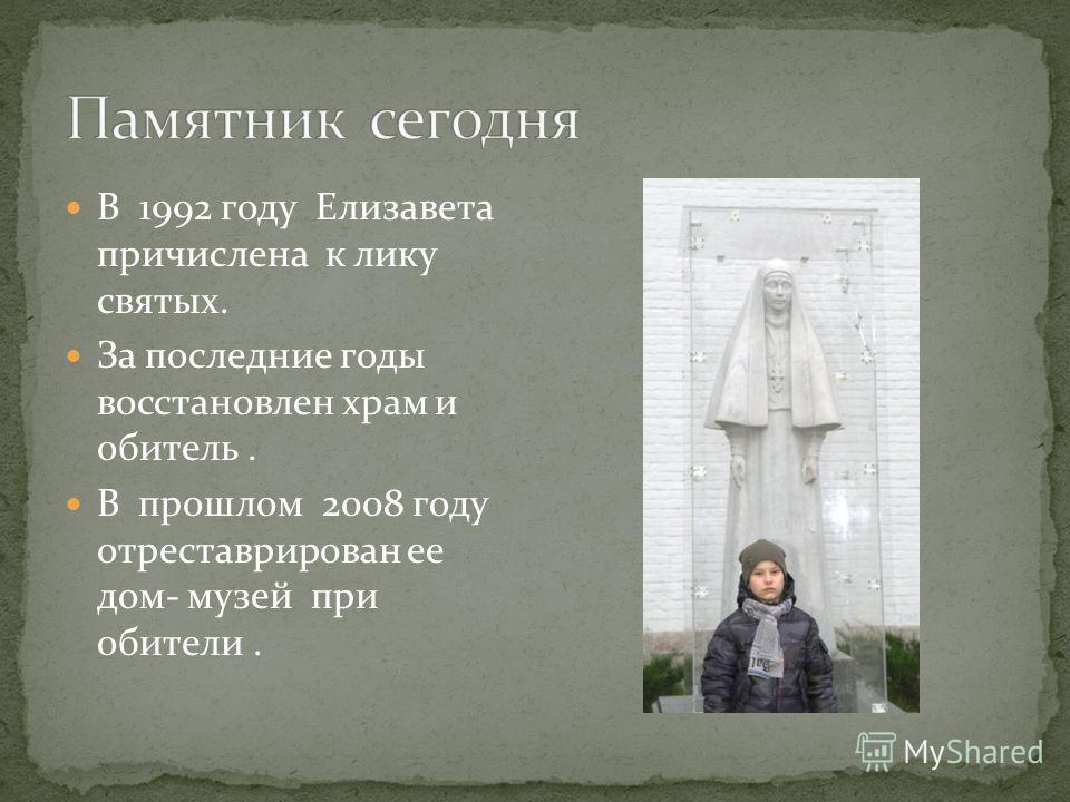 В 1992 году Елизавета причислена к лику святых. За последние годы восстановлен храм и обитель. В прошлом 2008 году отреставрирован ее дом- музей при обители.