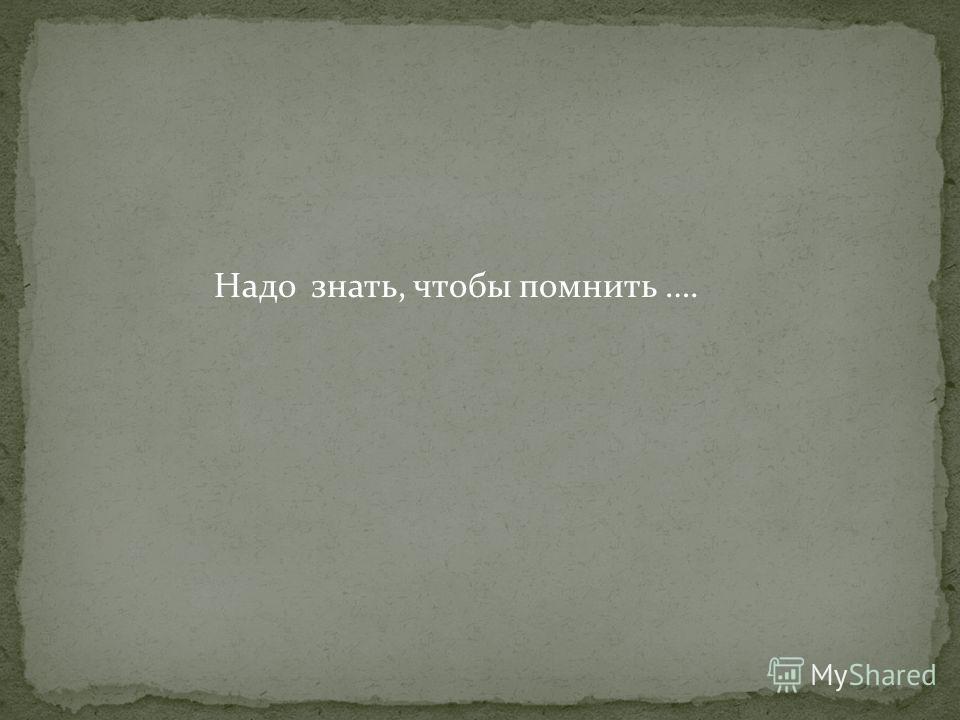 Надо знать, чтобы помнить ….
