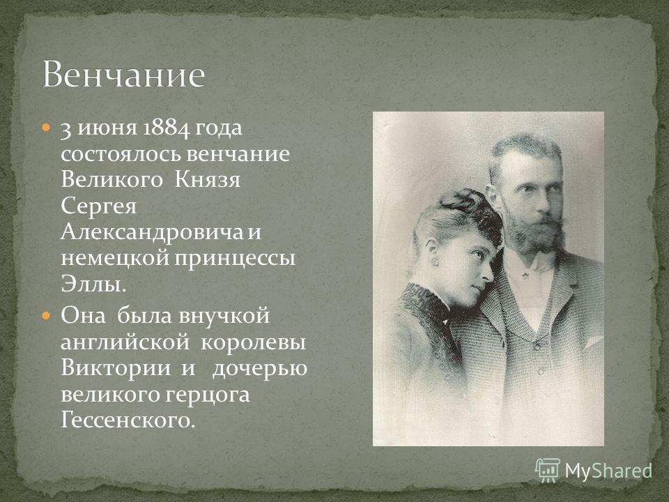3 июня 1884 года состоялось венчание Великого Князя Сергея Александровича и немецкой принцессы Эллы. Она была внучкой английской королевы Виктории и дочерью великого герцога Гессенского.