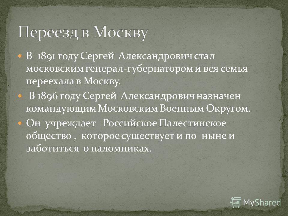В 1891 году Сергей Александрович стал московским генерал-губернатором и вся семья переехала в Москву. В 1896 году Сергей Александрович назначен командующим Московским Военным Округом. Он учреждает Российское Палестинское общество, которое существует