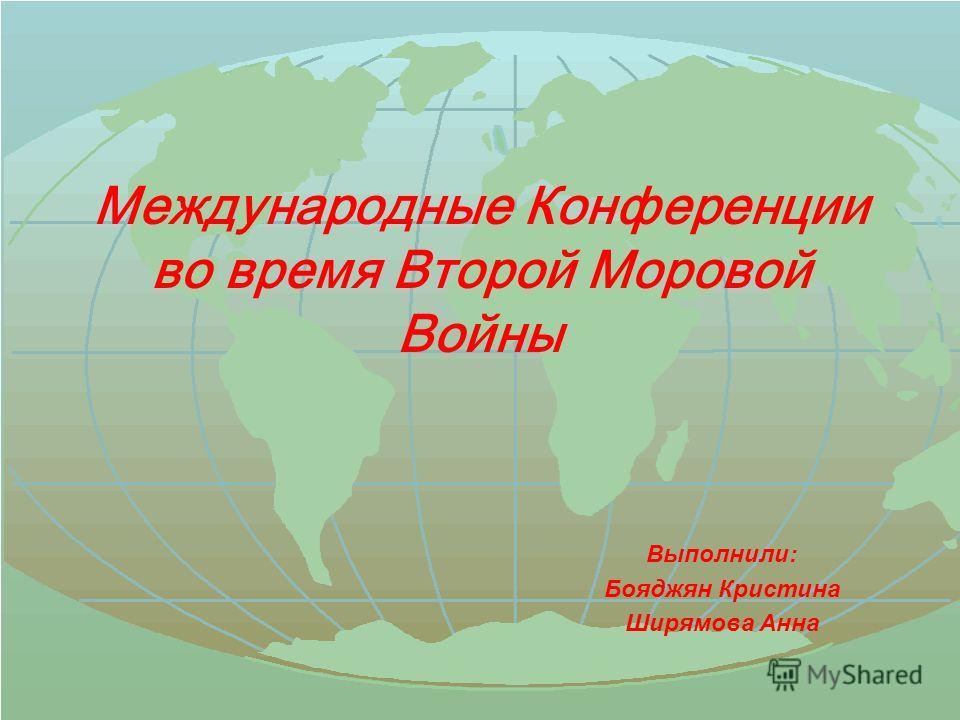Международные Конференции во время Второй Моровой Войны Выполнили: Бояджян Кристина Ширямова Анна
