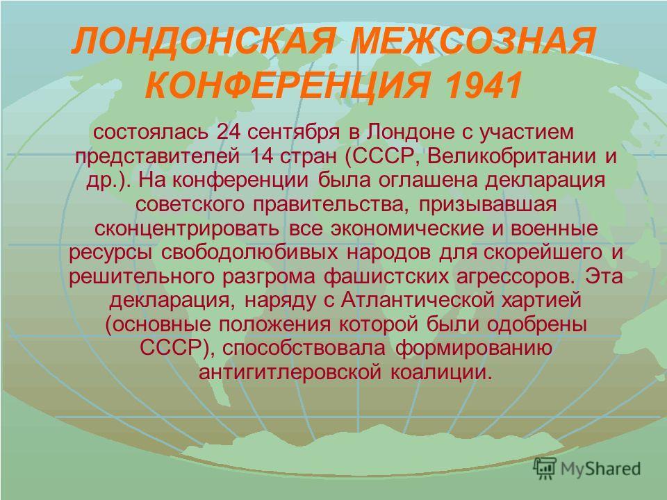ЛОНДОНСКАЯ МЕЖСОЗНАЯ КОНФЕРЕНЦИЯ 1941 состоялась 24 сентября в Лондоне с участием представителей 14 стран (СССР, Великобритании и др.). На конференции была оглашена декларация советского правительства, призывавшая сконцентрировать все экономические и