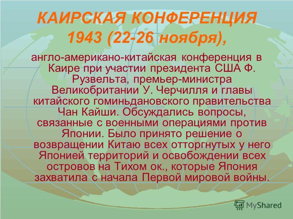 КАИРСКАЯ КОНФЕРЕНЦИЯ 1943 (22-26 ноября), англо-американо-китайская конференция в Каире при участии президента США Ф. Рузвельта, премьер-министра Великобритании У. Черчилля и главы китайского гоминьдановского правительства Чан Кайши. Обсуждались вопр