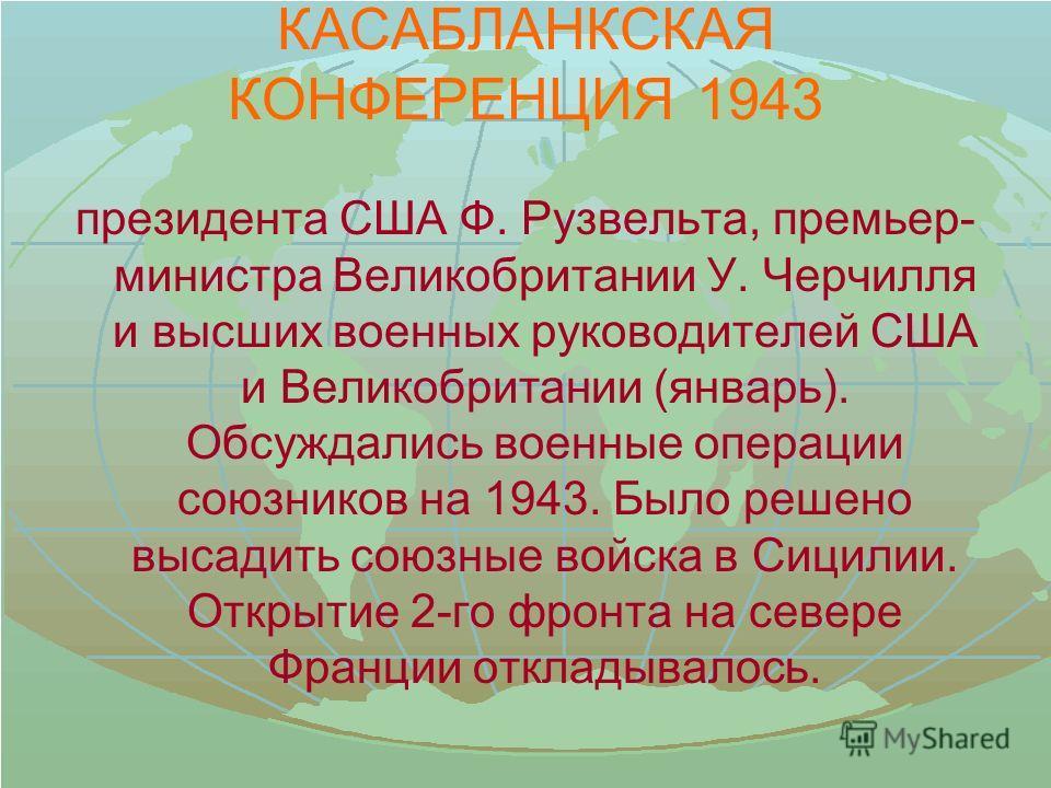 КАСАБЛАНКСКАЯ КОНФЕРЕНЦИЯ 1943 президента США Ф. Рузвельта, премьер- министра Великобритании У. Черчилля и высших военных руководителей США и Великобритании (январь). Обсуждались военные операции союзников на 1943. Было решено высадить союзные войска