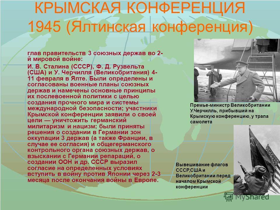 КРЫМСКАЯ КОНФЕРЕНЦИЯ 1945 (Ялтинская конференция) глав правительств 3 союзных держав во 2- й мировой войне: И. В. Сталина (СССР), Ф. Д. Рузвельта (США) и У. Черчилля (Великобритания) 4- 11 февраля в Ялте. Были определены и согласованы военные планы с