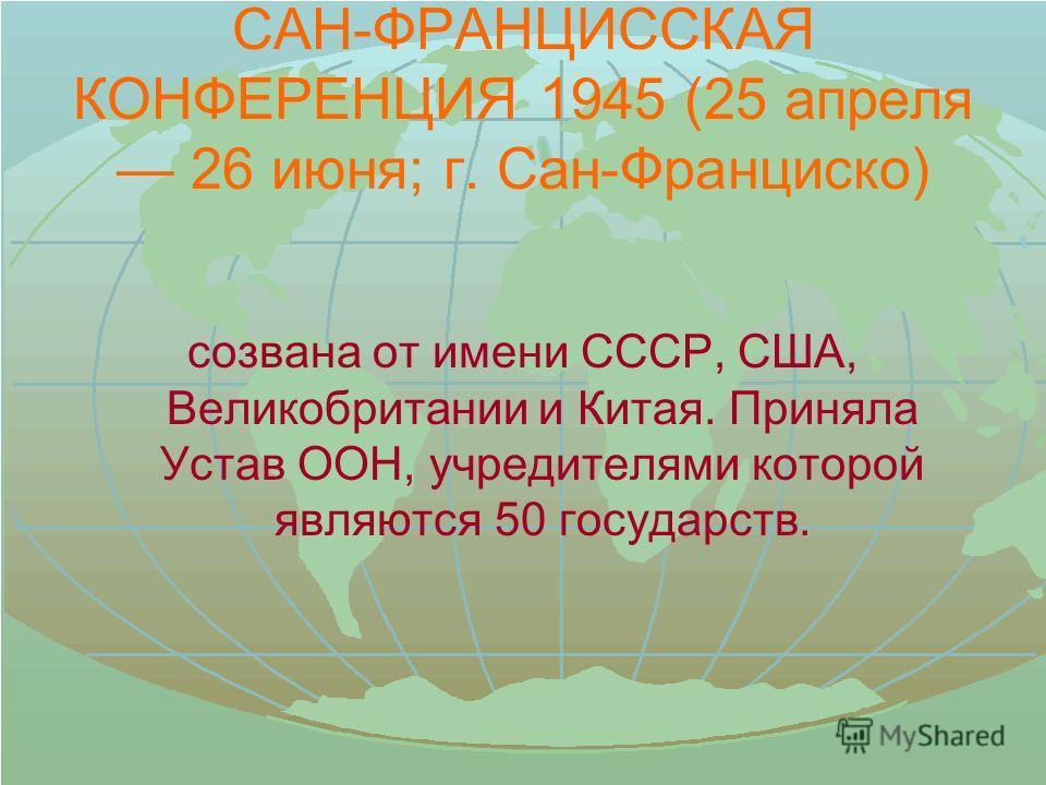 САН-ФРАНЦИССКАЯ КОНФЕРЕНЦИЯ 1945 (25 апреля 26 июня; г. Сан-Франциско) созвана от имени СССР, США, Великобритании и Китая. Приняла Устав ООН, учредителями которой являются 50 государств.