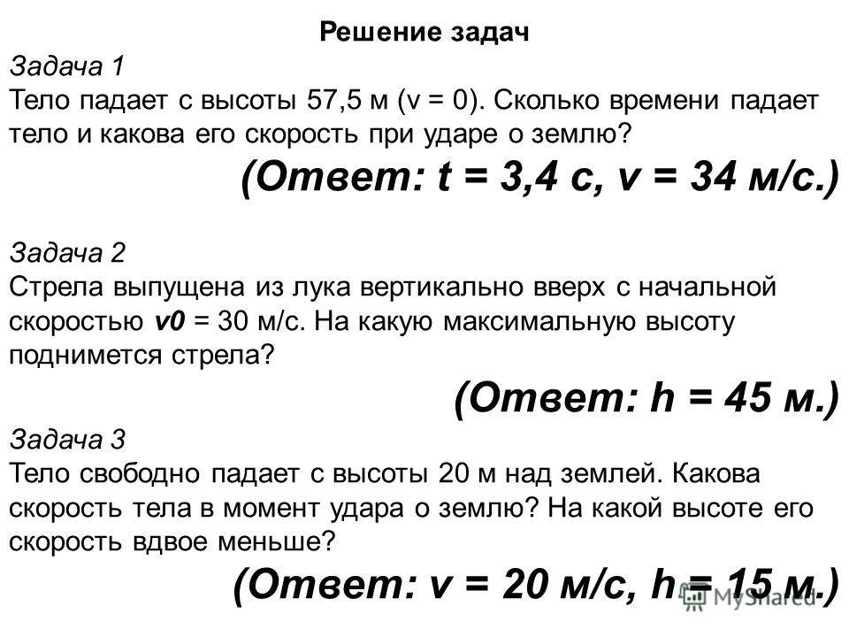 Решение задач Задача 1 Тело падает с высоты 57,5 м (v = 0). Сколько времени падает тело и какова его скорость при ударе о землю? (Ответ: t = 3,4 с, v = 34 м/с.) Задача 2 Стрела выпущена из лука вертикально вверх с начальной скоростью v0 = 30 м/с. На
