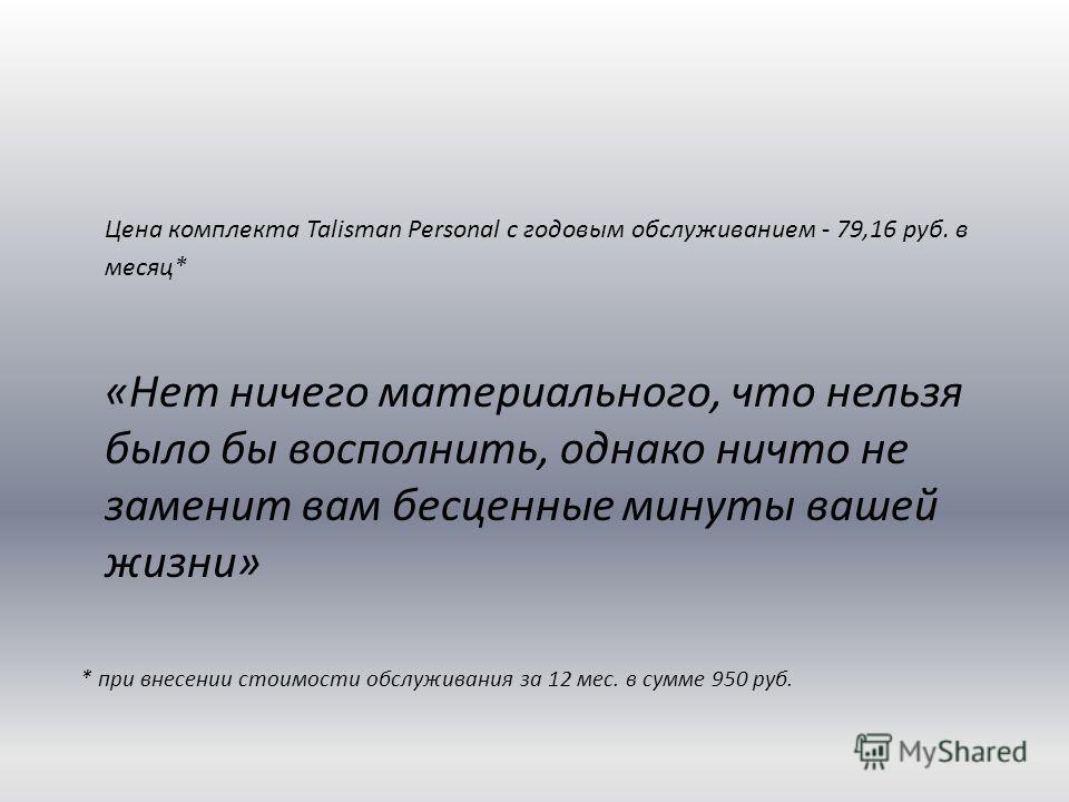 Цена комплекта Talisman Personal с годовым обслуживанием - 79,16 руб. в месяц* «Нет ничего материального, что нельзя было бы восполнить, однако ничто не заменит вам бесценные минуты вашей жизни» * при внесении стоимости обслуживания за 12 мес. в сумм