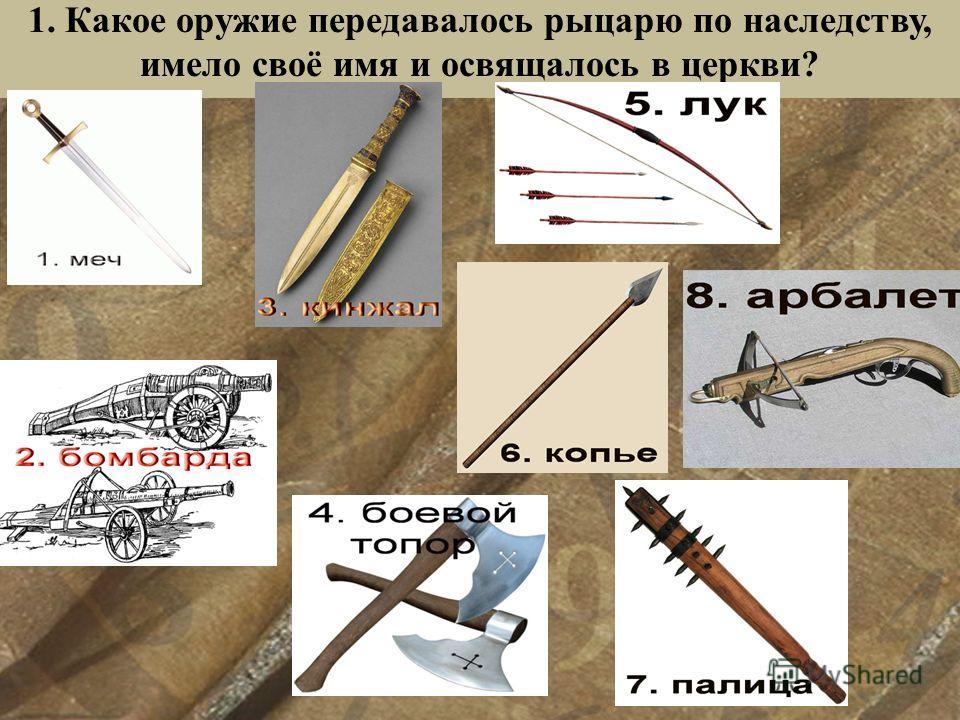 1. Какое оружие передавалось рыцарю по наследству, имело своё имя и освящалось в церкви?