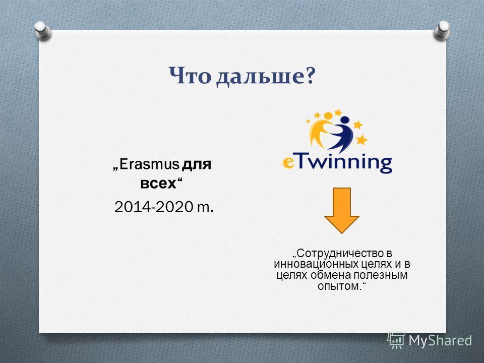 Что дальше? Erasmus для всех 2014-2020 m. Сотрудничество в инновационных целях и в целях обмена полезным опытом.