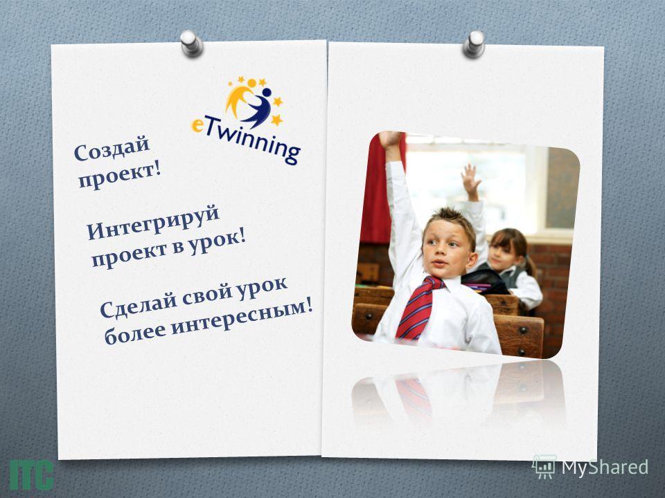 Создай проект! Интегрируй проект в урок! Сделай свой урок более интересным!
