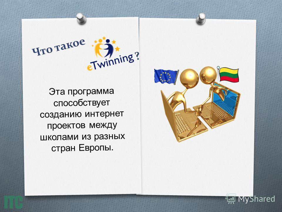 Что такое ? Эта программа способствует созданию интернет проектов между школами из разных стран Европы.