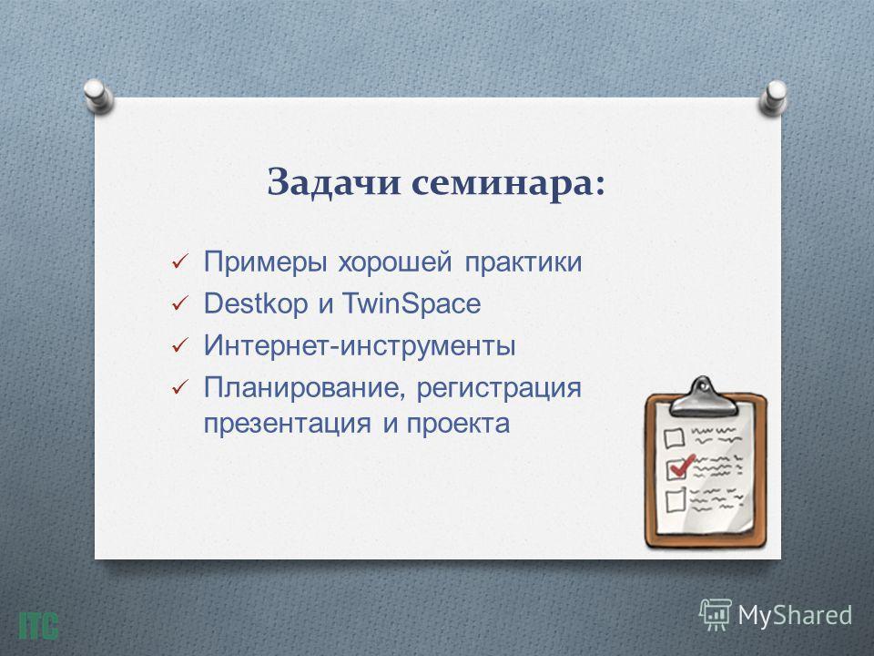 Задачи семинара: Примеры хорошей практики Destkop и TwinSpace Интернет - инструменты Планирование, регистрация презентация и проекта