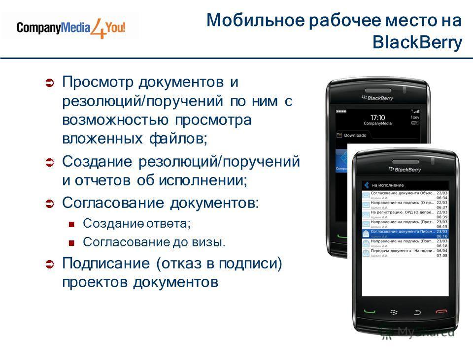 Мобильное рабочее место на BlackBerry Просмотр документов и резолюций/поручений по ним с возможностью просмотра вложенных файлов; Создание резолюций/поручений и отчетов об исполнении; Согласование документов: Создание ответа; Согласование до визы. По